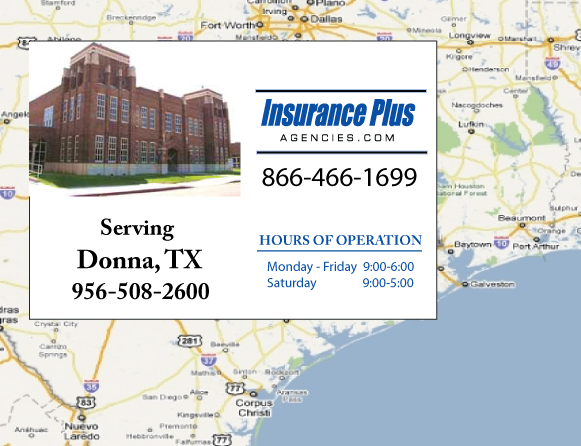 Insurance Plus Agencies of Texas (956)508-2600 is your Commercial Liability Insurance Agency serving Donna, Texas. Call our dedicated agents anytime for a Quote. We are here for you 24/7 to find the Texas Insurance that's right for you.