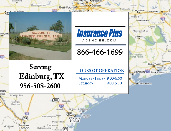 Insurance Plus Agencies of Texas (956)508-2600 is your Commercial Liability Insurance Agency serving Edinburg, Texas. Call our dedicated agents anytime for a Quote. We are here for you 24/7 to find the Texas Insurance that's right for you.